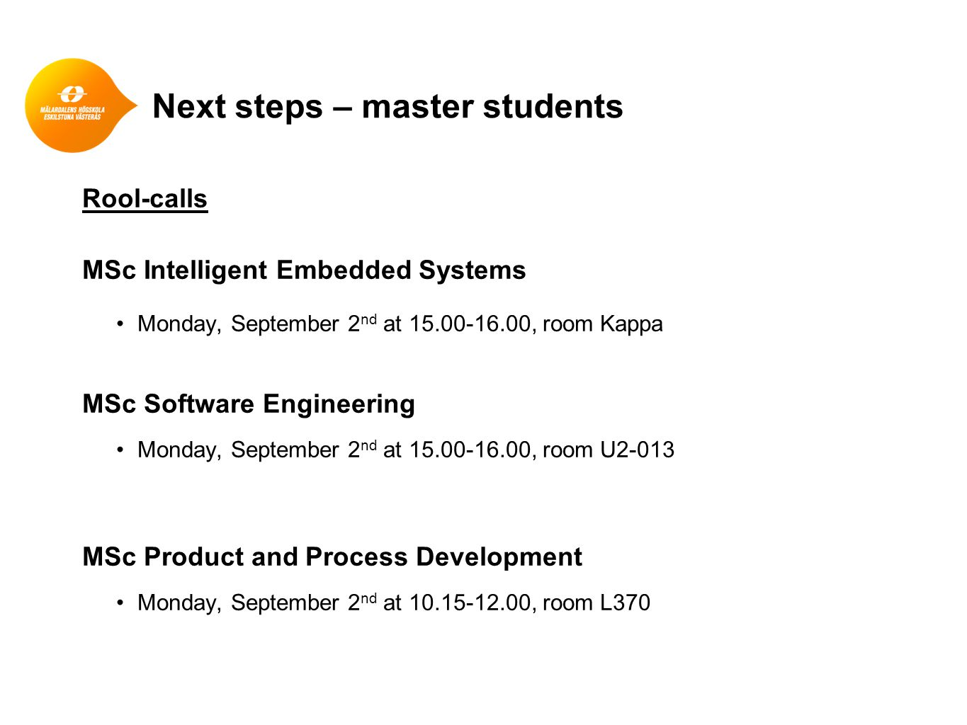 Next steps – master students Rool-calls MSc Intelligent Embedded Systems Monday, September 2 nd at 15.00-16.00, room Kappa MSc Software Engineering Monday, September 2 nd at 15.00-16.00, room U2-013 MSc Product and Process Development Monday, September 2 nd at 10.15-12.00, room L370