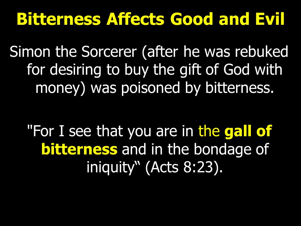 Bitterness Affects Good and Evil Simon the Sorcerer (after he was rebuked for desiring to buy the gift of God with money) was poisoned by bitterness.