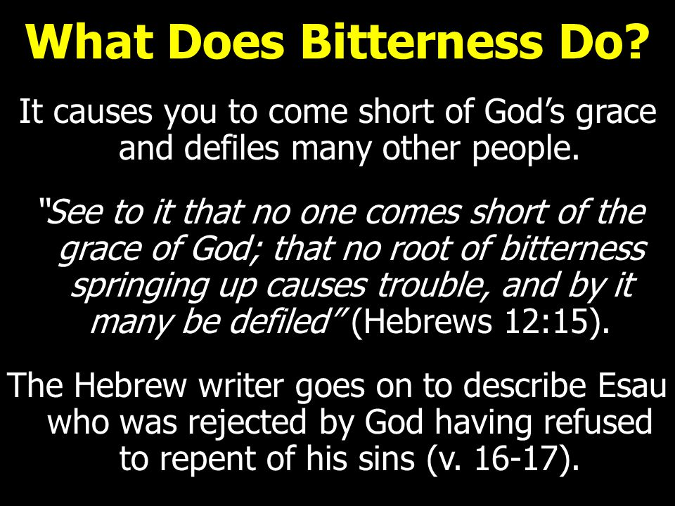 What Does Bitterness Do. It causes you to come short of God's grace and defiles many other people.
