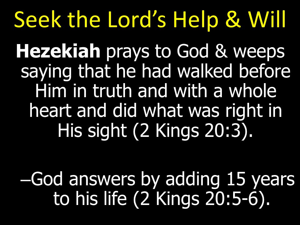 Seek the Lord's Help & Will Hezekiah prays to God & weeps saying that he had walked before Him in truth and with a whole heart and did what was right in His sight (2 Kings 20:3).