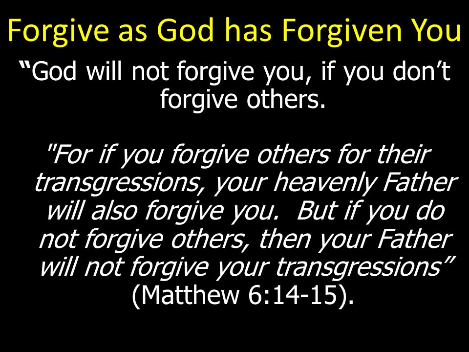 Forgive as God has Forgiven You God will not forgive you, if you don't forgive others.