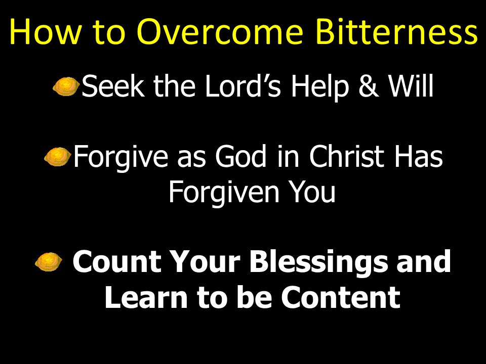 How to Overcome Bitterness Seek the Lord's Help & Will Forgive as God in Christ Has Forgiven You Count Your Blessings and Learn to be Content