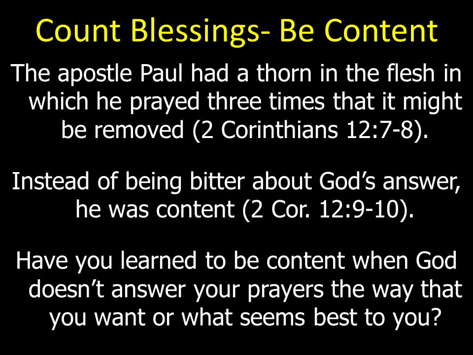 Count Blessings- Be Content The apostle Paul had a thorn in the flesh in which he prayed three times that it might be removed (2 Corinthians 12:7-8).