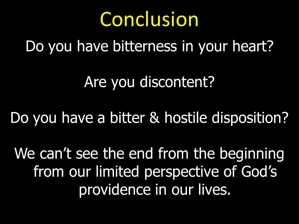 Conclusion Do you have bitterness in your heart. Are you discontent.
