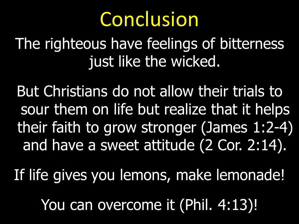 Conclusion The righteous have feelings of bitterness just like the wicked.