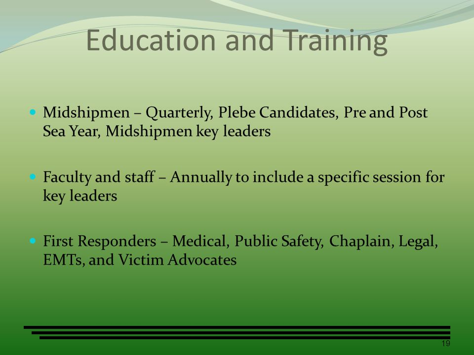 Education and Training Midshipmen – Quarterly, Plebe Candidates, Pre and Post Sea Year, Midshipmen key leaders Faculty and staff – Annually to include a specific session for key leaders First Responders – Medical, Public Safety, Chaplain, Legal, EMTs, and Victim Advocates 19