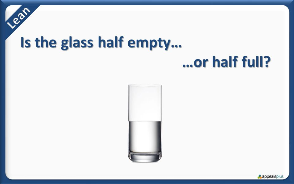 Is the glass half empty… …or half full?