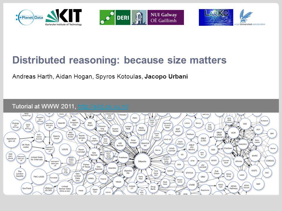 Tutorial at WWW 2011, http://sild.cs.vu.nl/http://sild.cs.vu.nl/ Distributed reasoning: because size matters Andreas Harth, Aidan Hogan, Spyros Kotoulas, Jacopo Urbani