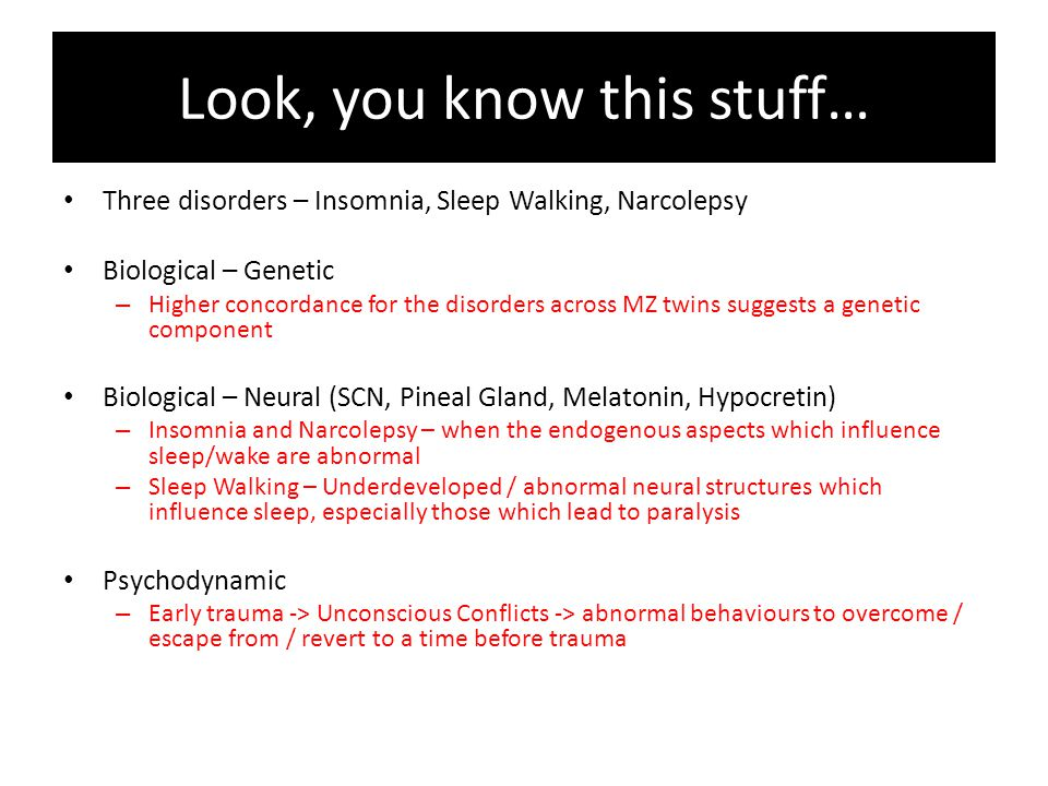 Look, you know this stuff… Three disorders – Insomnia, Sleep Walking, Narcolepsy Biological – Genetic – Higher concordance for the disorders across MZ twins suggests a genetic component Biological – Neural (SCN, Pineal Gland, Melatonin, Hypocretin) – Insomnia and Narcolepsy – when the endogenous aspects which influence sleep/wake are abnormal – Sleep Walking – Underdeveloped / abnormal neural structures which influence sleep, especially those which lead to paralysis Psychodynamic – Early trauma -> Unconscious Conflicts -> abnormal behaviours to overcome / escape from / revert to a time before trauma