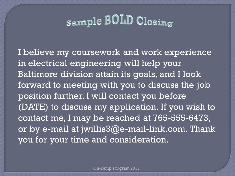 I believe my coursework and work experience in electrical engineering will help your Baltimore division attain its goals, and I look forward to meeting with you to discuss the job position further.