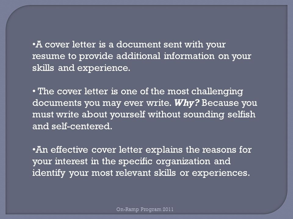 A cover letter is a document sent with your resume to provide additional information on your skills and experience.