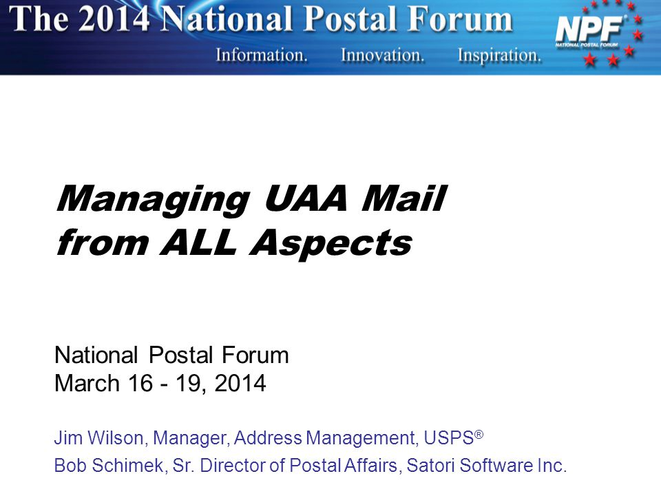 Managing UAA Mail from ALL Aspects National Postal Forum March 16 - 19, 2014 Jim Wilson, Manager, Address Management, USPS ® Bob Schimek, Sr.