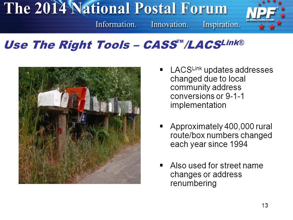 Use The Right Tools – CASS ™ /LACS Link®  LACS Link updates addresses changed due to local community address conversions or 9-1-1 implementation  Approximately 400,000 rural route/box numbers changed each year since 1994  Also used for street name changes or address renumbering 13