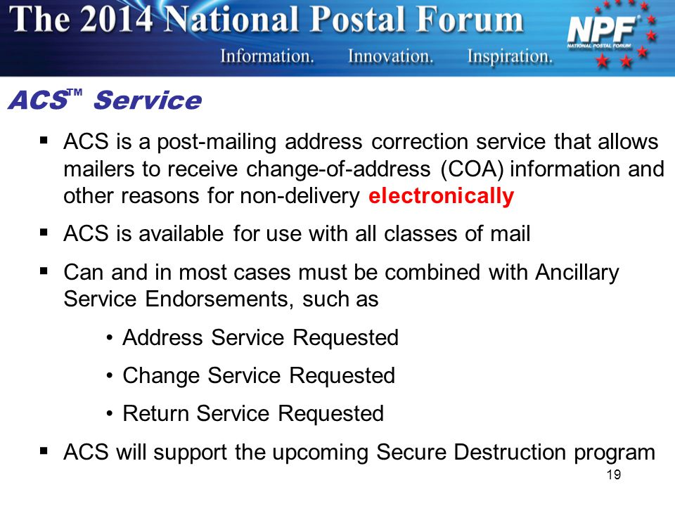 19  ACS is a post-mailing address correction service that allows mailers to receive change-of-address (COA) information and other reasons for non-delivery electronically  ACS is available for use with all classes of mail  Can and in most cases must be combined with Ancillary Service Endorsements, such as Address Service Requested Change Service Requested Return Service Requested  ACS will support the upcoming Secure Destruction program ACS ™ Service