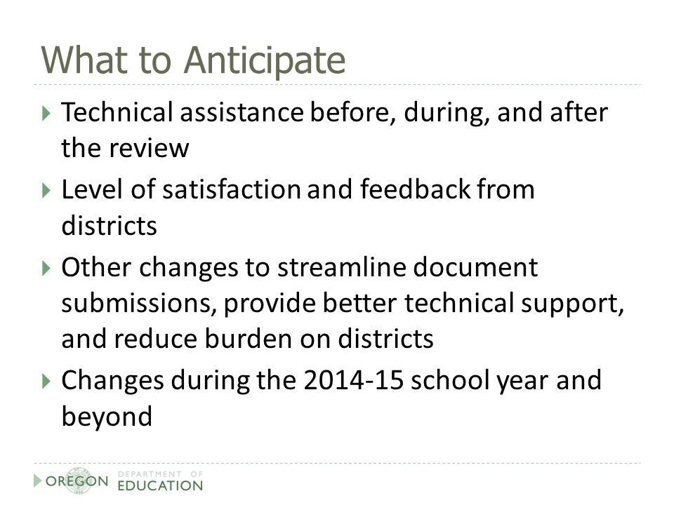 What to Anticipate  Technical assistance before, during, and after the review  Level of satisfaction and feedback from districts  Other changes to streamline document submissions, provide better technical support, and reduce burden on districts  Changes during the 2014-15 school year and beyond