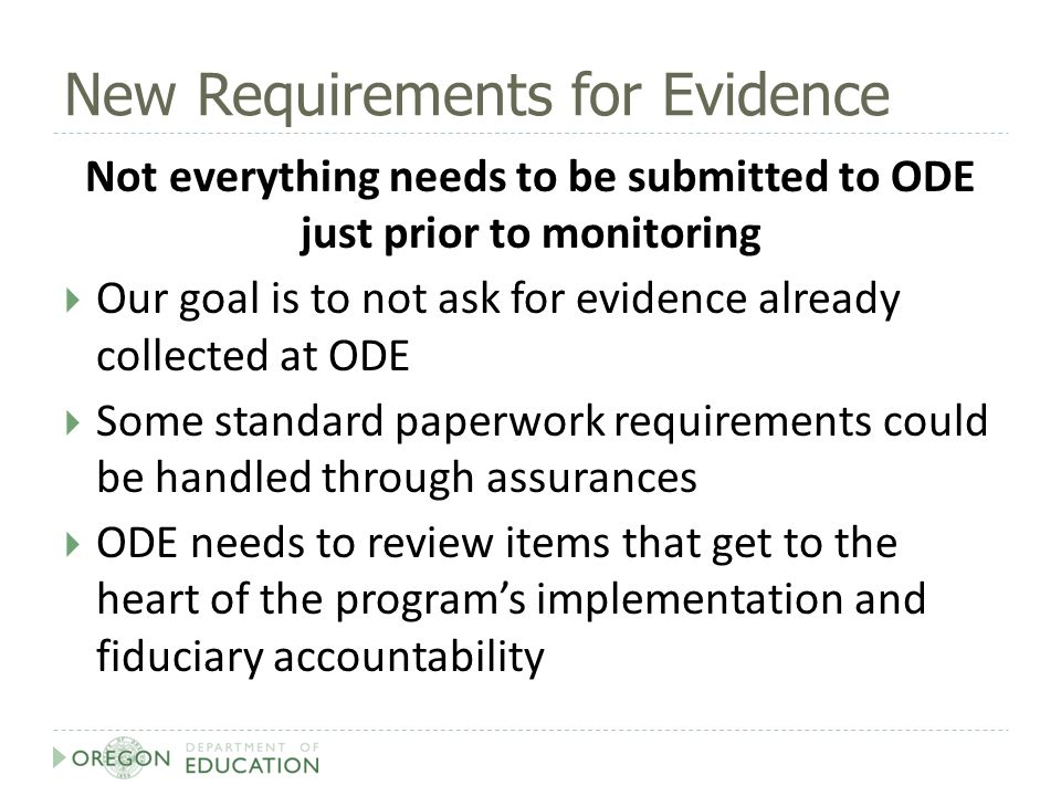New Requirements for Evidence Not everything needs to be submitted to ODE just prior to monitoring  Our goal is to not ask for evidence already collected at ODE  Some standard paperwork requirements could be handled through assurances  ODE needs to review items that get to the heart of the program's implementation and fiduciary accountability