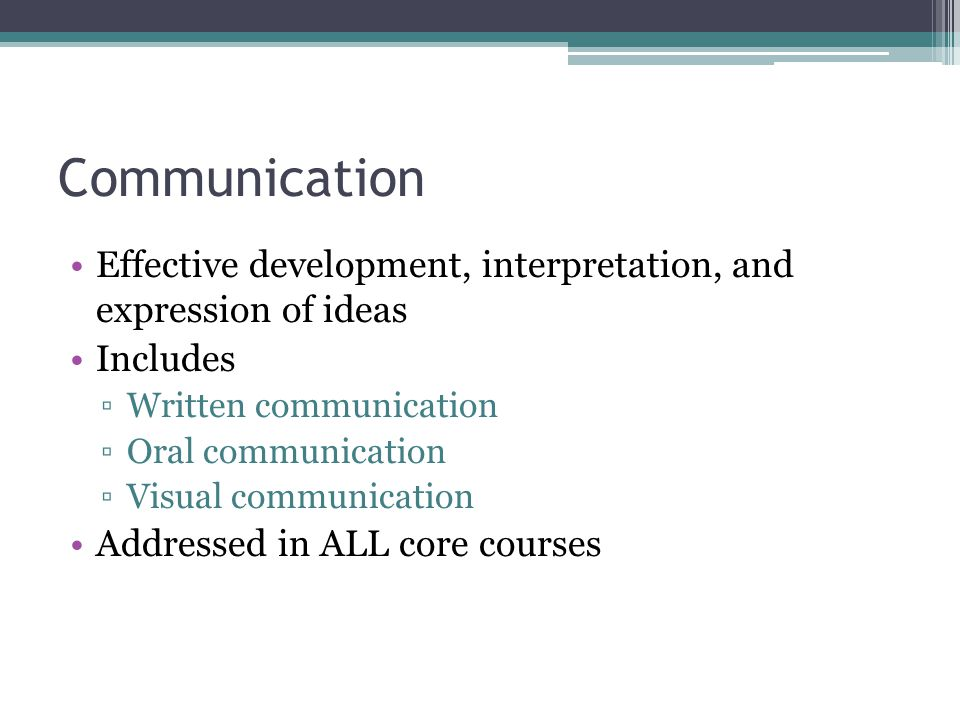 Communication Effective development, interpretation, and expression of ideas Includes ▫Written communication ▫Oral communication ▫Visual communication Addressed in ALL core courses