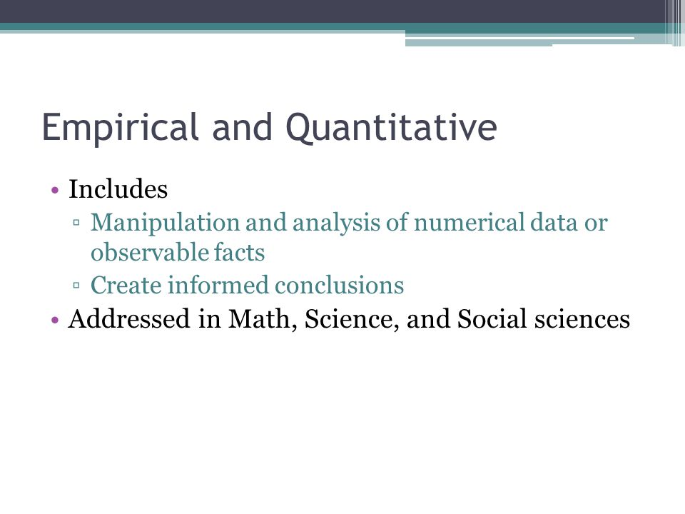 Empirical and Quantitative Includes ▫Manipulation and analysis of numerical data or observable facts ▫Create informed conclusions Addressed in Math, Science, and Social sciences
