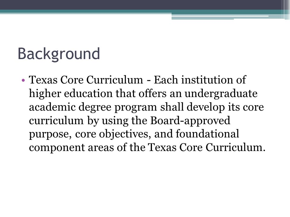 Background Texas Core Curriculum - Each institution of higher education that offers an undergraduate academic degree program shall develop its core curriculum by using the Board-approved purpose, core objectives, and foundational component areas of the Texas Core Curriculum.