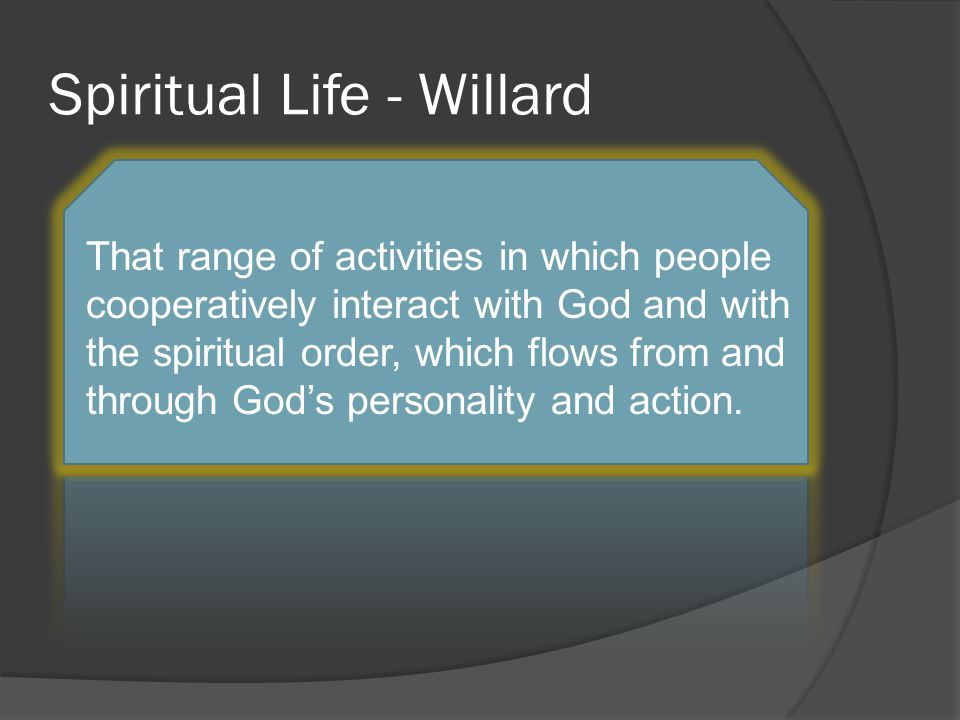 Spiritual Life - Willard That range of activities in which people cooperatively interact with God and with the spiritual order, which flows from and through God's personality and action.