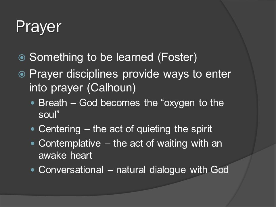 Prayer  Something to be learned (Foster)  Prayer disciplines provide ways to enter into prayer (Calhoun) Breath – God becomes the oxygen to the soul Centering – the act of quieting the spirit Contemplative – the act of waiting with an awake heart Conversational – natural dialogue with God