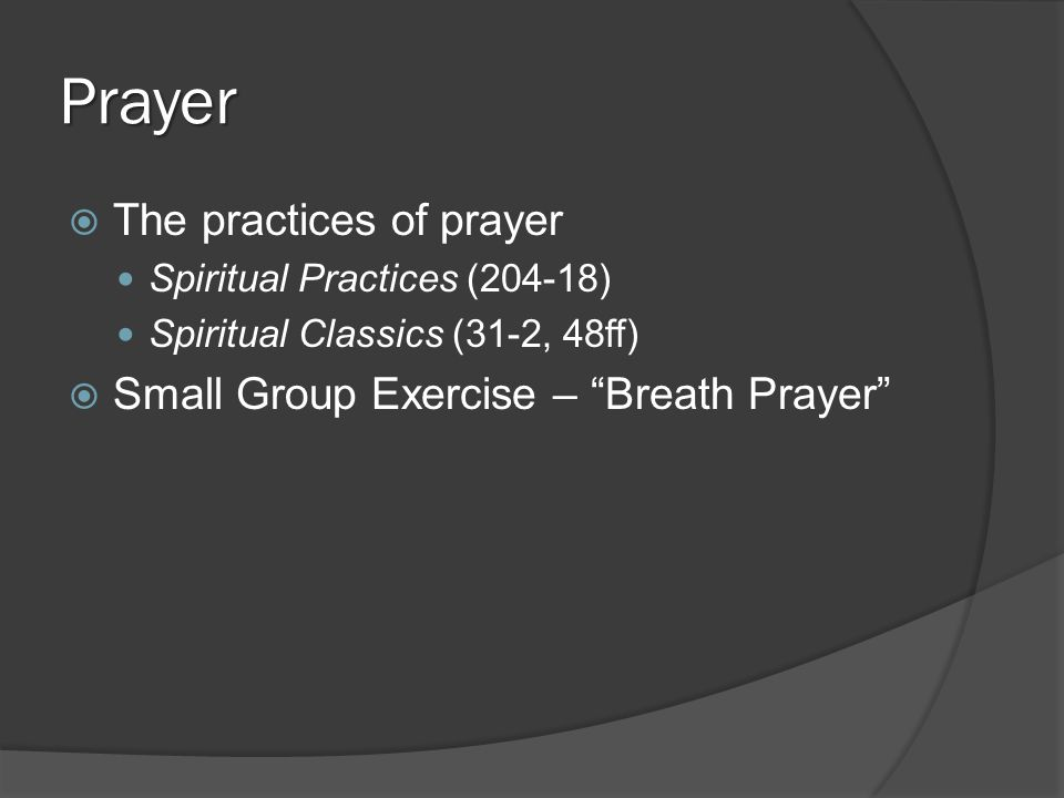 Prayer  The practices of prayer Spiritual Practices (204-18) Spiritual Classics (31-2, 48ff)  Small Group Exercise – Breath Prayer
