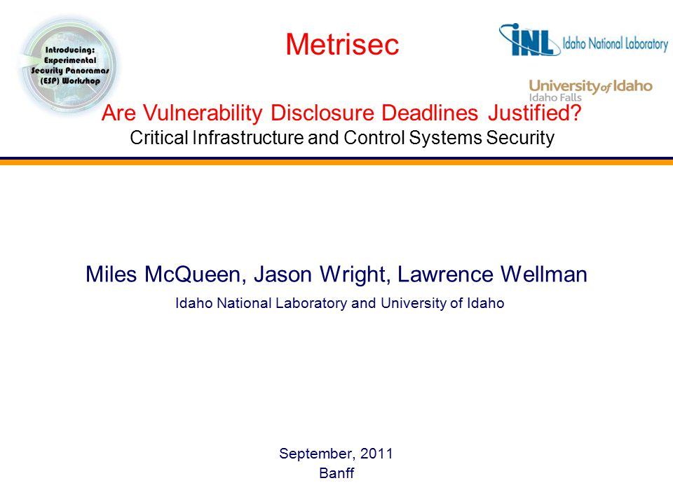 Miles McQueen, Jason Wright, Lawrence Wellman Idaho National Laboratory and University of Idaho September, 2011 Banff Metrisec Are Vulnerability Disclosure Deadlines Justified.