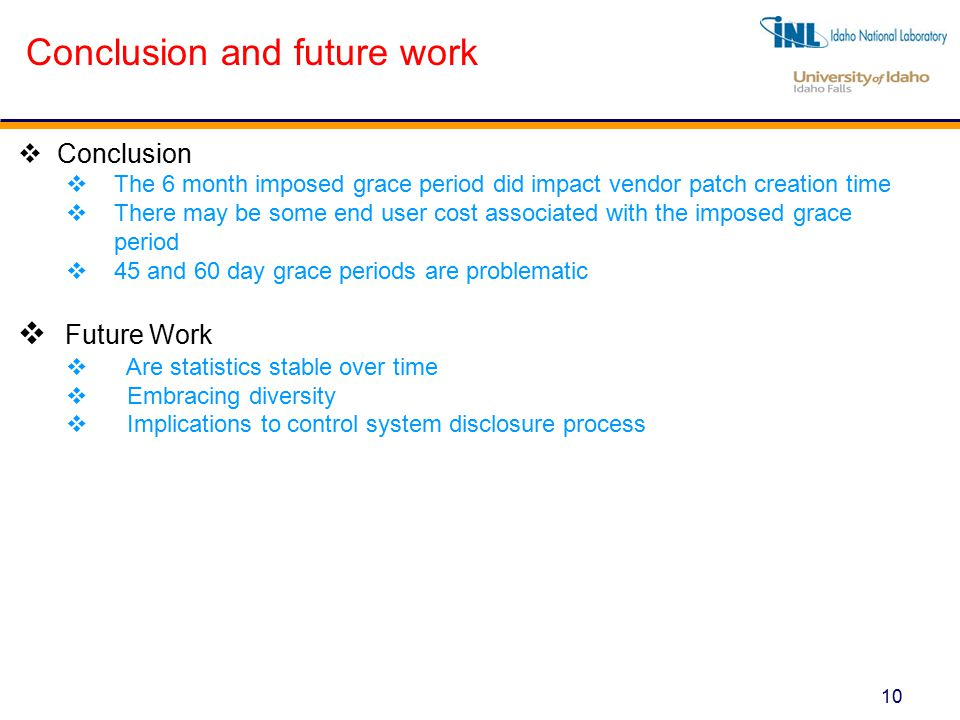 10 Conclusion and future work  Conclusion  The 6 month imposed grace period did impact vendor patch creation time  There may be some end user cost associated with the imposed grace period  45 and 60 day grace periods are problematic  Future Work  Are statistics stable over time  Embracing diversity  Implications to control system disclosure process