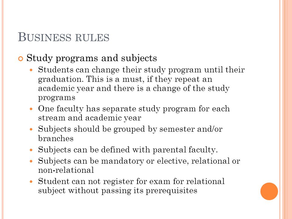 B USINESS RULES Study programs and subjects Students can change their study program until their graduation. This is a must, if they repeat an academic