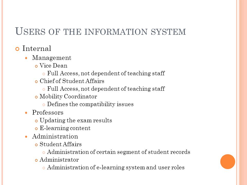 U SERS OF THE INFORMATION SYSTEM Internal Management Vice Dean Full Access, not dependent of teaching staff Chief of Student Affairs Full Access, not