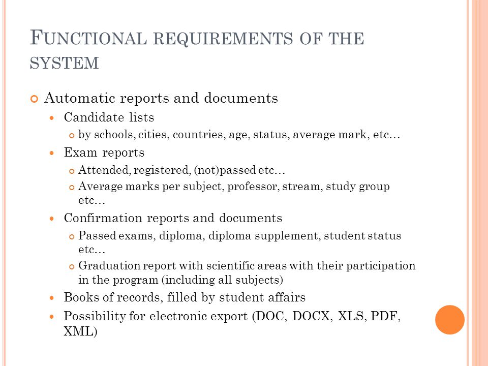 F UNCTIONAL REQUIREMENTS OF THE SYSTEM Automatic reports and documents Candidate lists by schools, cities, countries, age, status, average mark, etc…