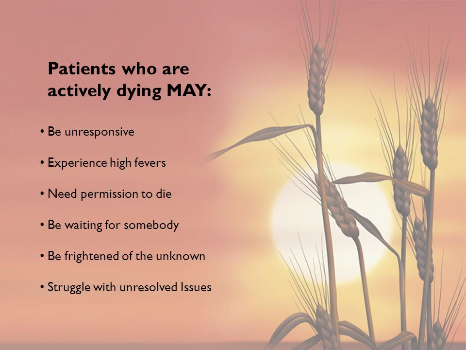 Be unresponsive Experience high fevers Need permission to die Be waiting for somebody Be frightened of the unknown Struggle with unresolved Issues Patients who are actively dying MAY: