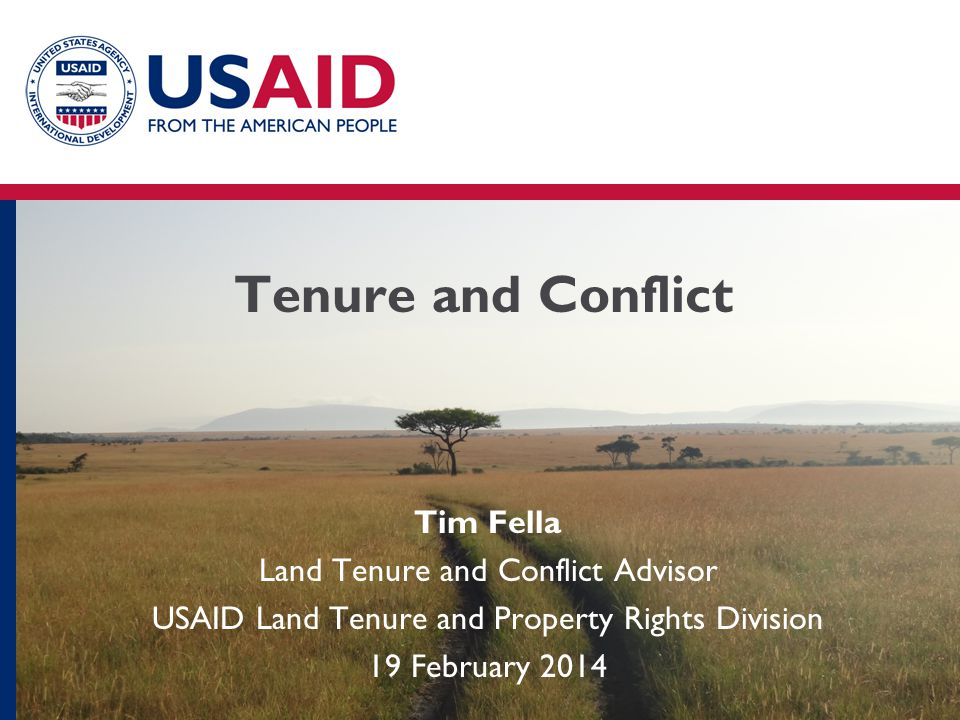 Tenure and Conflict Tim Fella Land Tenure and Conflict Advisor USAID Land Tenure and Property Rights Division 19 February 2014