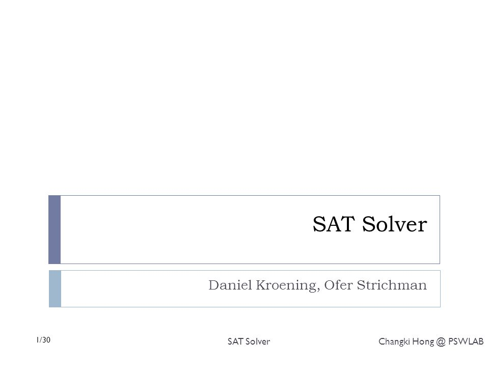1/30 SAT Solver Changki Hong @ PSWLAB SAT Solver Daniel Kroening, Ofer Strichman
