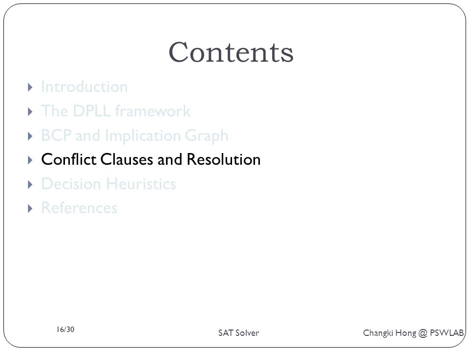 16/30 SAT Solver Changki Hong @ PSWLAB Contents  Introduction  The DPLL framework  BCP and Implication Graph  Conflict Clauses and Resolution  Decision Heuristics  References