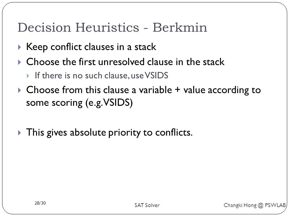 28/30 SAT Solver Changki Hong @ PSWLAB Decision Heuristics - Berkmin  Keep conflict clauses in a stack  Choose the first unresolved clause in the stack  If there is no such clause, use VSIDS  Choose from this clause a variable + value according to some scoring (e.g.