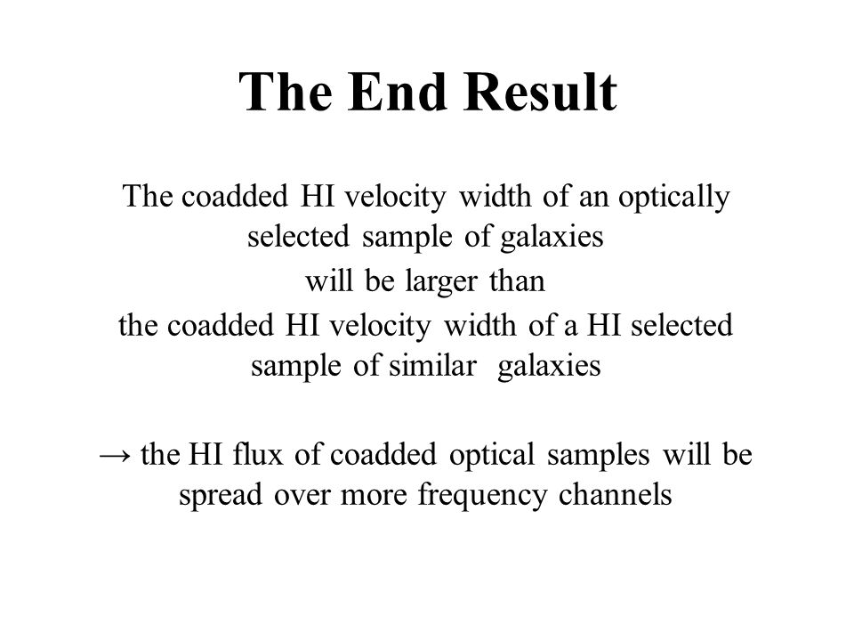 The End Result The coadded HI velocity width of an optically selected sample of galaxies will be larger than the coadded HI velocity width of a HI selected sample of similar galaxies → the HI flux of coadded optical samples will be spread over more frequency channels