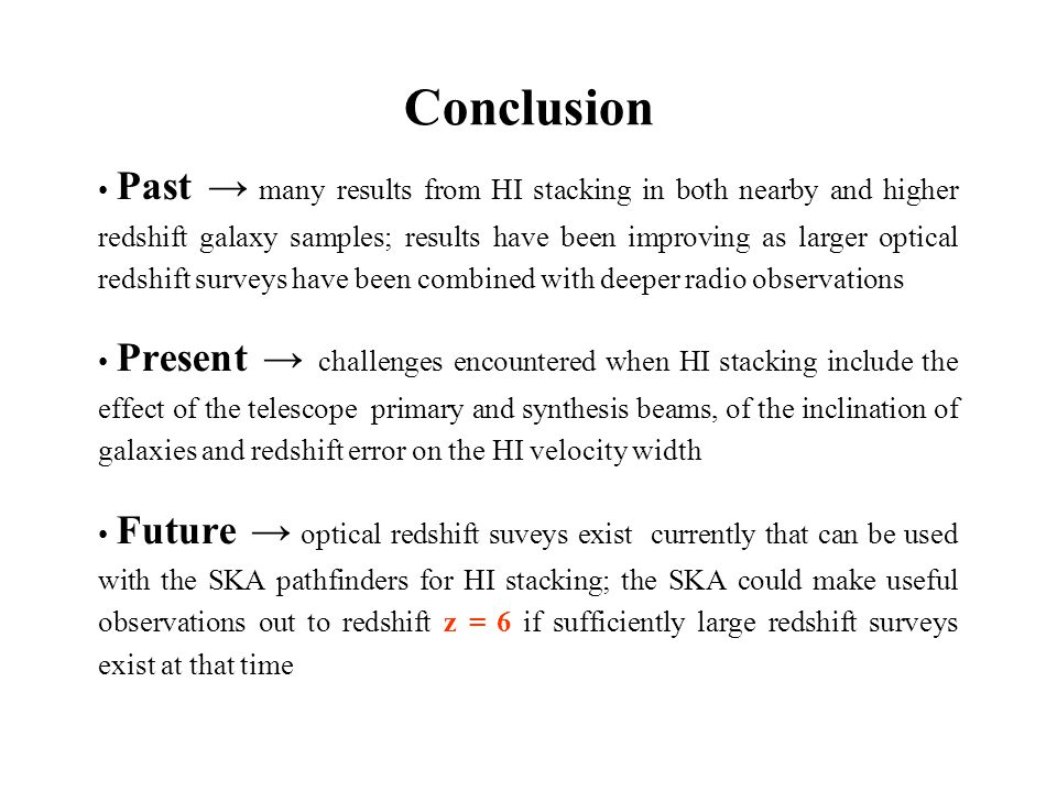 Past → many results from HI stacking in both nearby and higher redshift galaxy samples; results have been improving as larger optical redshift surveys have been combined with deeper radio observations Present → challenges encountered when HI stacking include the effect of the telescope primary and synthesis beams, of the inclination of galaxies and redshift error on the HI velocity width Future → optical redshift suveys exist currently that can be used with the SKA pathfinders for HI stacking; the SKA could make useful observations out to redshift z = 6 if sufficiently large redshift surveys exist at that time Conclusion