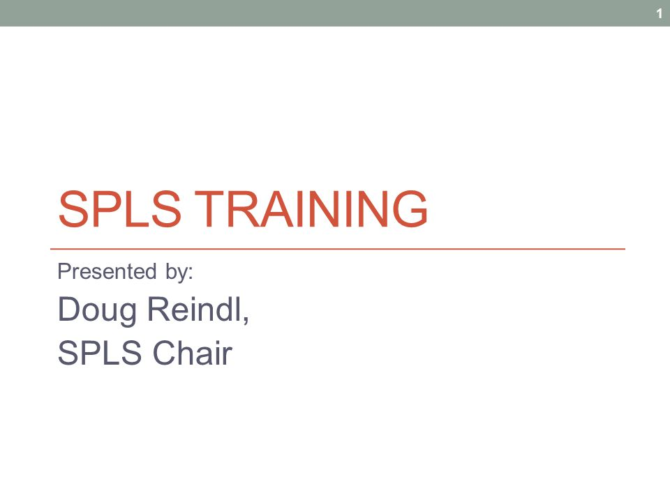 SPLS TRAINING Presented by: Doug Reindl, SPLS Chair 1