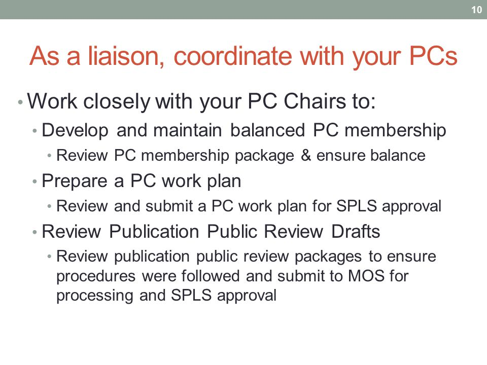 As a liaison, coordinate with your PCs Work closely with your PC Chairs to: Develop and maintain balanced PC membership Review PC membership package &