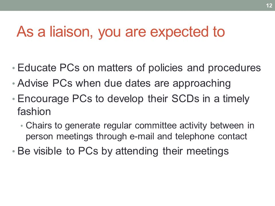 As a liaison, you are expected to Educate PCs on matters of policies and procedures Advise PCs when due dates are approaching Encourage PCs to develop