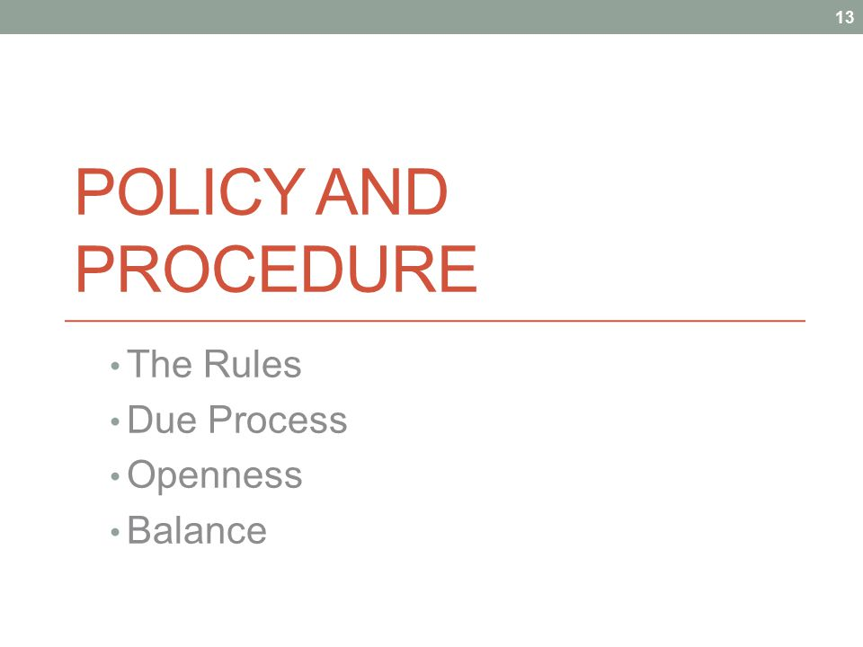 POLICY AND PROCEDURE The Rules Due Process Openness Balance 13