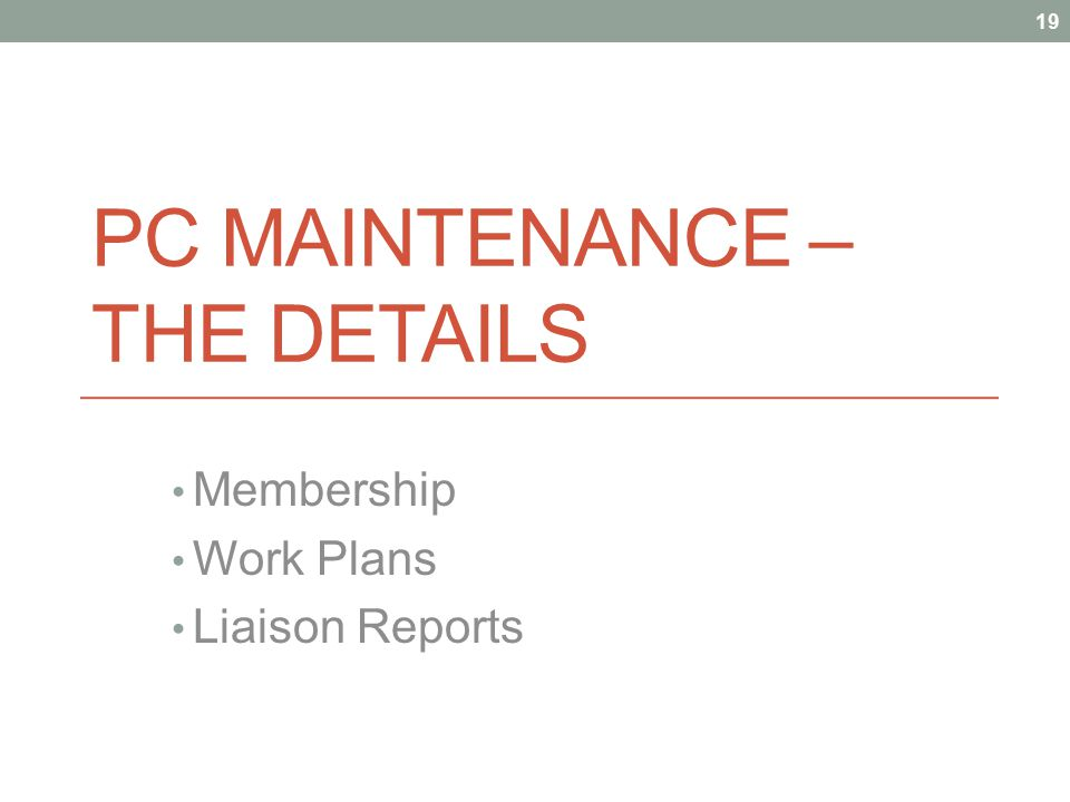 PC MAINTENANCE – THE DETAILS Membership Work Plans Liaison Reports 19