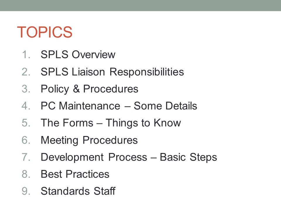 TOPICS 1.SPLS Overview 2.SPLS Liaison Responsibilities 3.Policy & Procedures 4.PC Maintenance – Some Details 5.The Forms – Things to Know 6.Meeting Pr