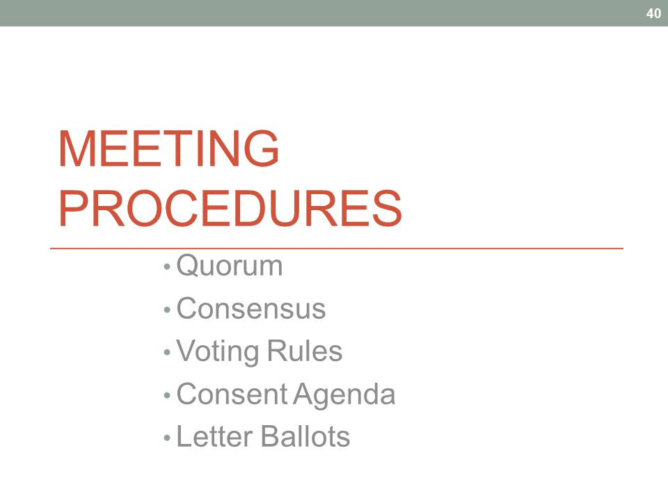 MEETING PROCEDURES Quorum Consensus Voting Rules Consent Agenda Letter Ballots 40