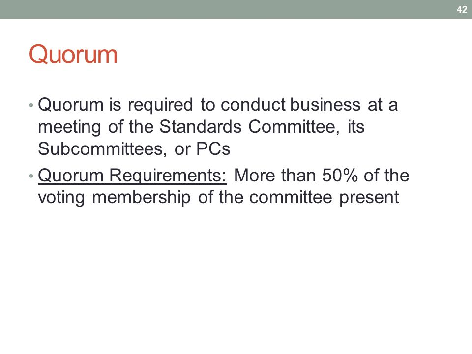 Quorum Quorum is required to conduct business at a meeting of the Standards Committee, its Subcommittees, or PCs Quorum Requirements: More than 50% of