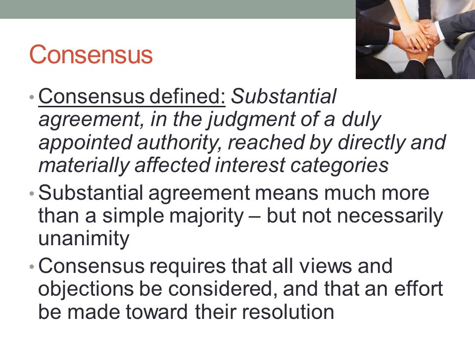 Consensus Consensus defined: Substantial agreement, in the judgment of a duly appointed authority, reached by directly and materially affected interes