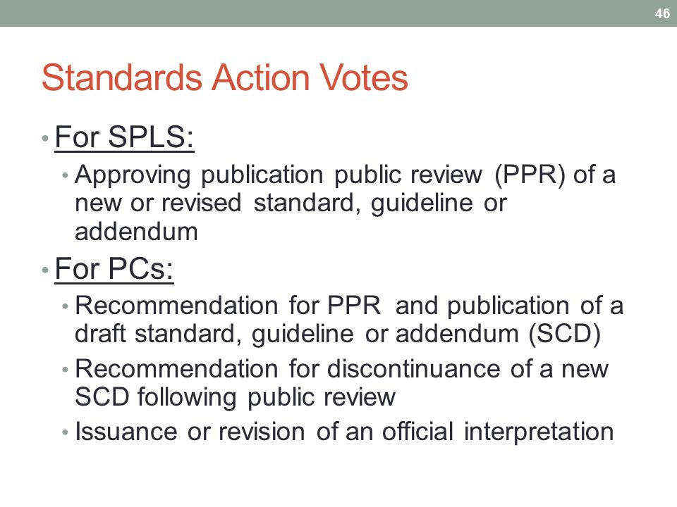 Standards Action Votes For SPLS: Approving publication public review (PPR) of a new or revised standard, guideline or addendum For PCs: Recommendation