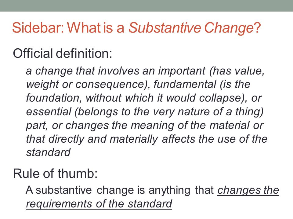 Sidebar: What is a Substantive Change? Official definition: a change that involves an important (has value, weight or consequence), fundamental (is th