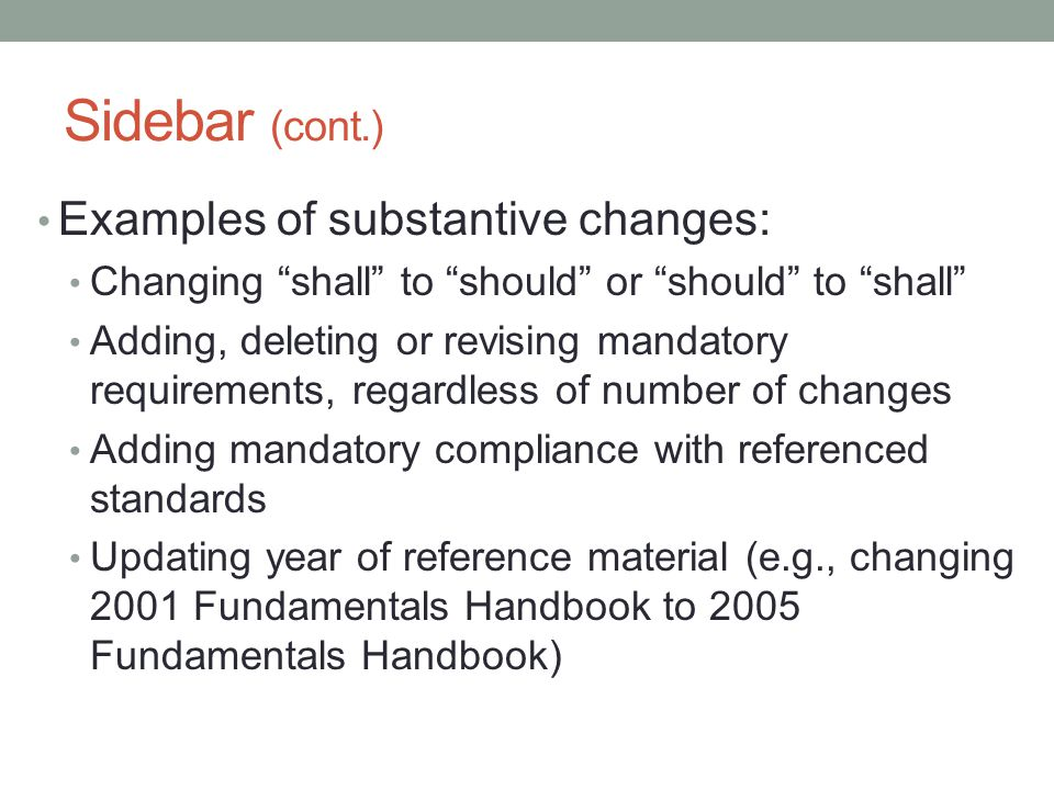 "Sidebar (cont.) Examples of substantive changes: Changing ""shall"" to ""should"" or ""should"" to ""shall"" Adding, deleting or revising mandatory requiremen"